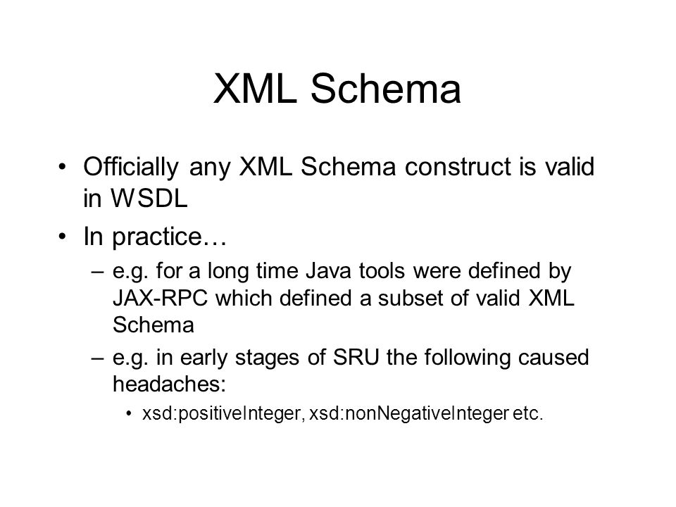 XML Schema Officially any XML Schema construct is valid in WSDL In practice… –e.g. for a long time Java tools were defined by JAX-RPC which defined a