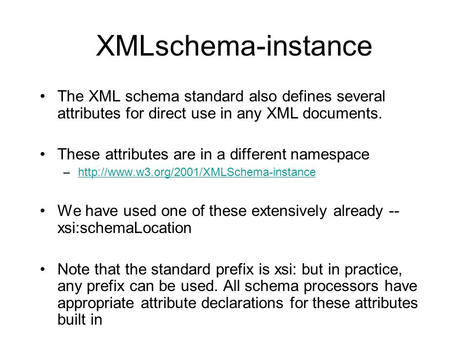 xsi:schemaLocation Recall that the xsi:schemaLocation and xsi:noNamespaceSchemaLocation attributes can be used in a document to provide hints as to the physical location of schema documents which may be used for assessment Processing tool may choose to override these suggestions to avoid breaking instance documents if a resource moves