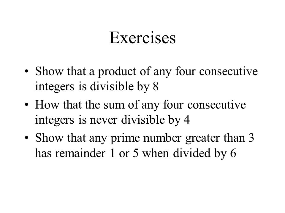 Exercises Show that a product of any four consecutive integers is divisible by 8 How that the sum of any four consecutive integers is never divisible