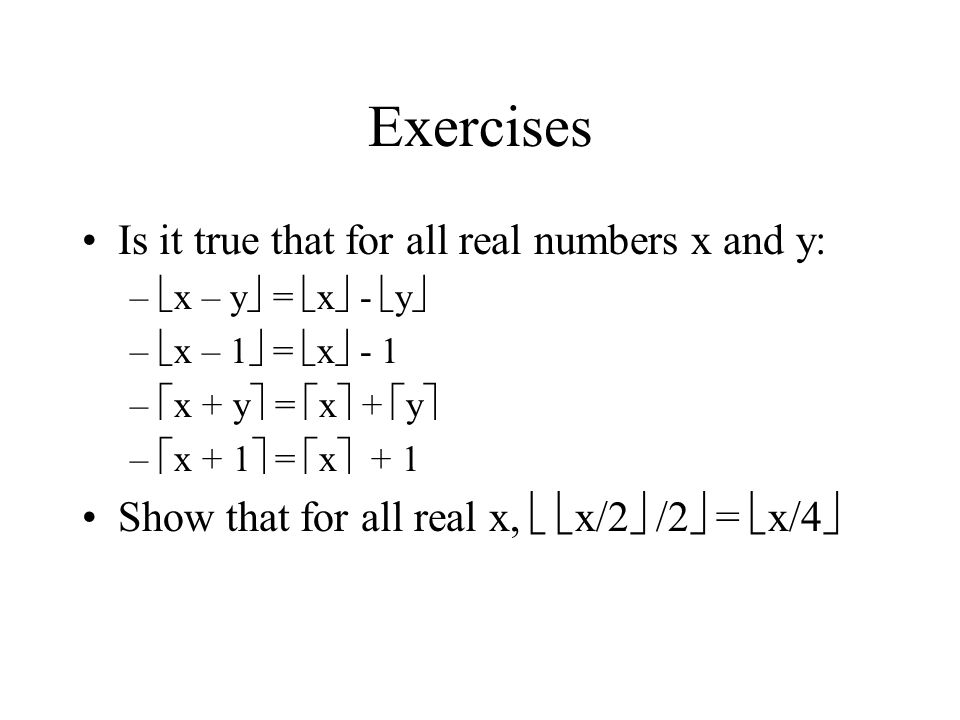 Exercises Is it true that for all real numbers x and y: –  x – y  =  x  -  y  –  x – 1  =  x  - 1 –  x + y  =  x  +  y  –  x + 1  =