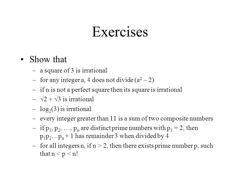 Exercises Show that –a square of 3 is irrational –for any integer a, 4 does not divide (a 2 – 2) –if n is not a perfect square then its square is irra