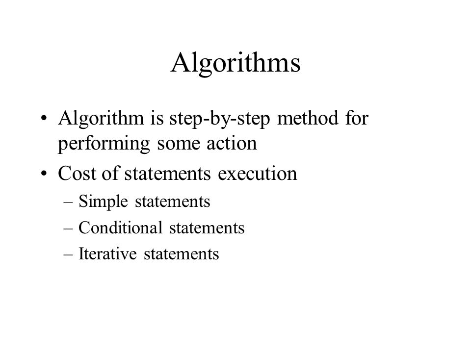 Algorithms Algorithm is step-by-step method for performing some action Cost of statements execution –Simple statements –Conditional statements –Iterat
