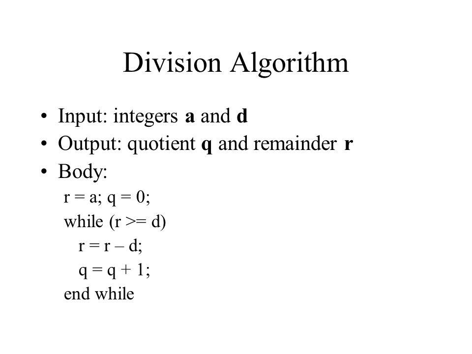 Division Algorithm Input: integers a and d Output: quotient q and remainder r Body: r = a; q = 0; while (r >= d) r = r – d; q = q + 1; end while