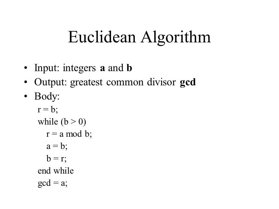 Euclidean Algorithm Input: integers a and b Output: greatest common divisor gcd Body: r = b; while (b > 0) r = a mod b; a = b; b = r; end while gcd =