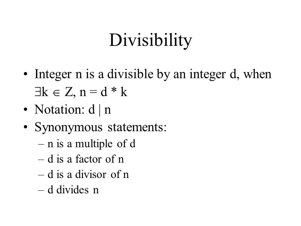 Divisibility Integer n is a divisible by an integer d, when  k  Z, n = d * k Notation: d | n Synonymous statements: –n is a multiple of d –d is a fa