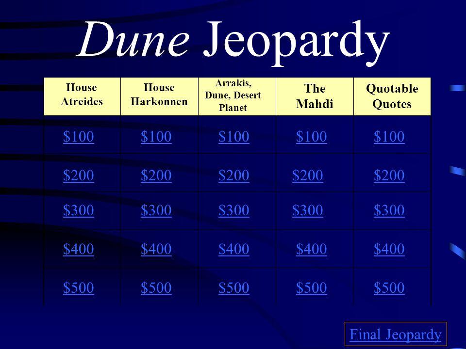 Dune Jeopardy $100 $200 $300 $400 $500 $100 $200 $300 $400 $500 Final Jeopardy House Atreides House Harkonnen Arrakis, Dune, Desert Planet The Mahdi Quotable Quotes