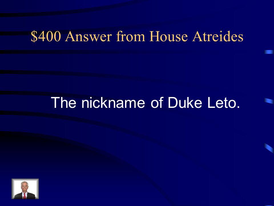 $400 Answer from House Atreides The nickname of Duke Leto.
