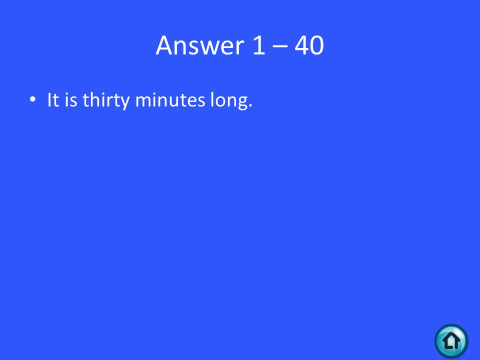 Answer 1 – 40 It is thirty minutes long.