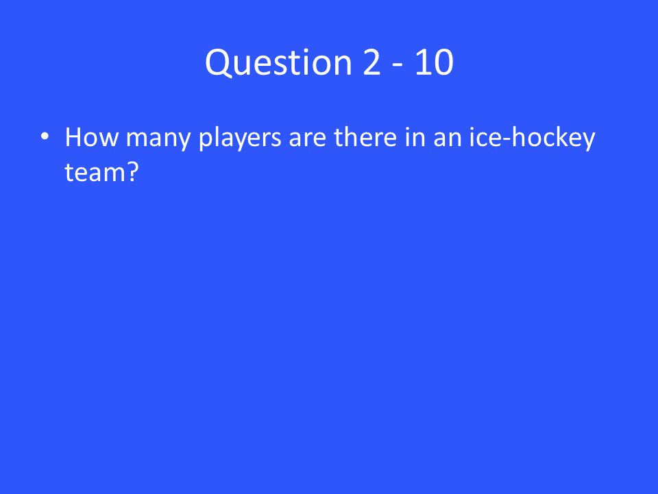 Question 2 - 10 How many players are there in an ice-hockey team