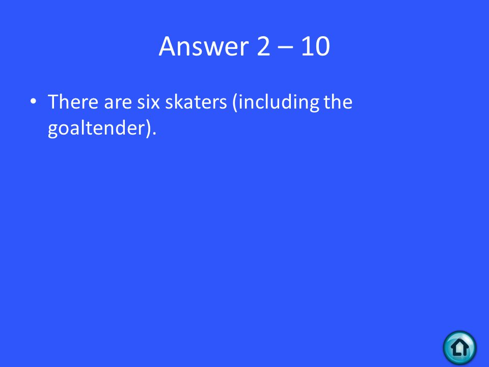 Answer 2 – 10 There are six skaters (including the goaltender).