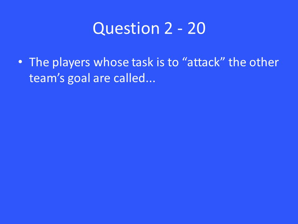 Question 2 - 20 The players whose task is to attack the other team's goal are called...