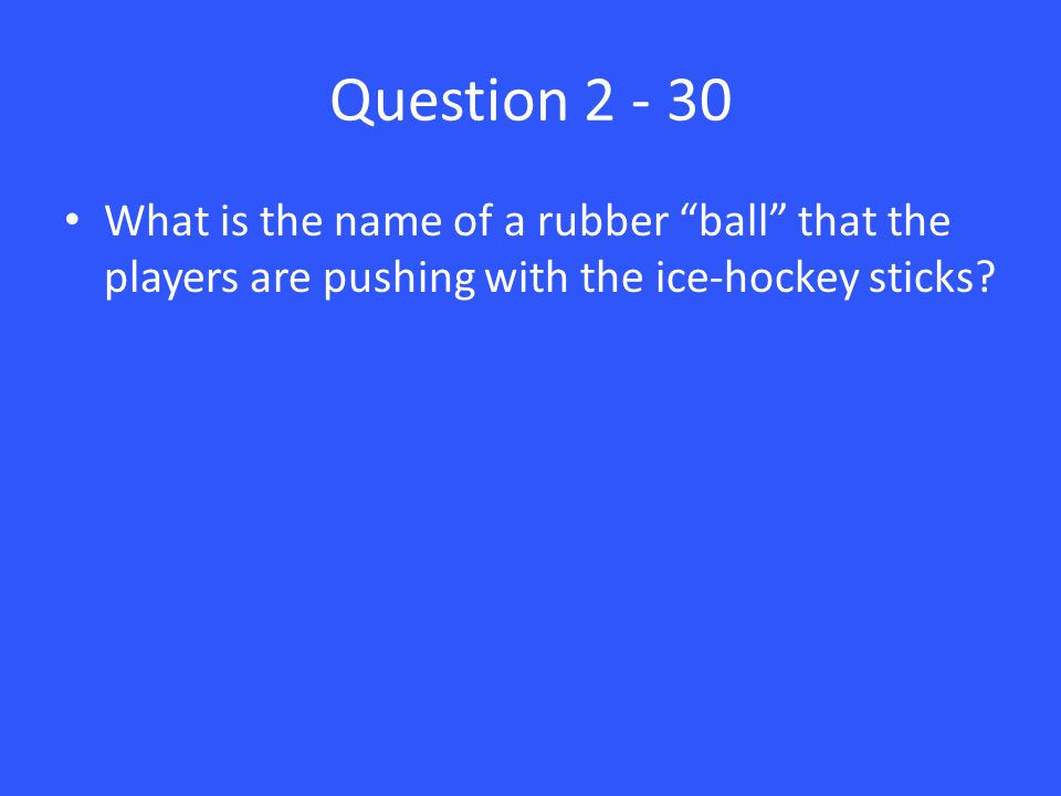 Question 2 - 30 What is the name of a rubber ball that the players are pushing with the ice-hockey sticks