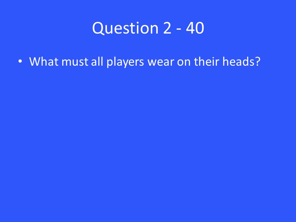 Question 2 - 40 What must all players wear on their heads