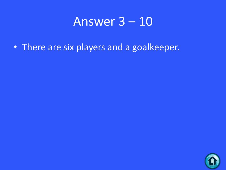 Answer 3 – 10 There are six players and a goalkeeper.
