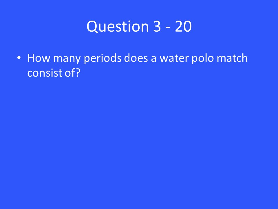 Question 3 - 20 How many periods does a water polo match consist of