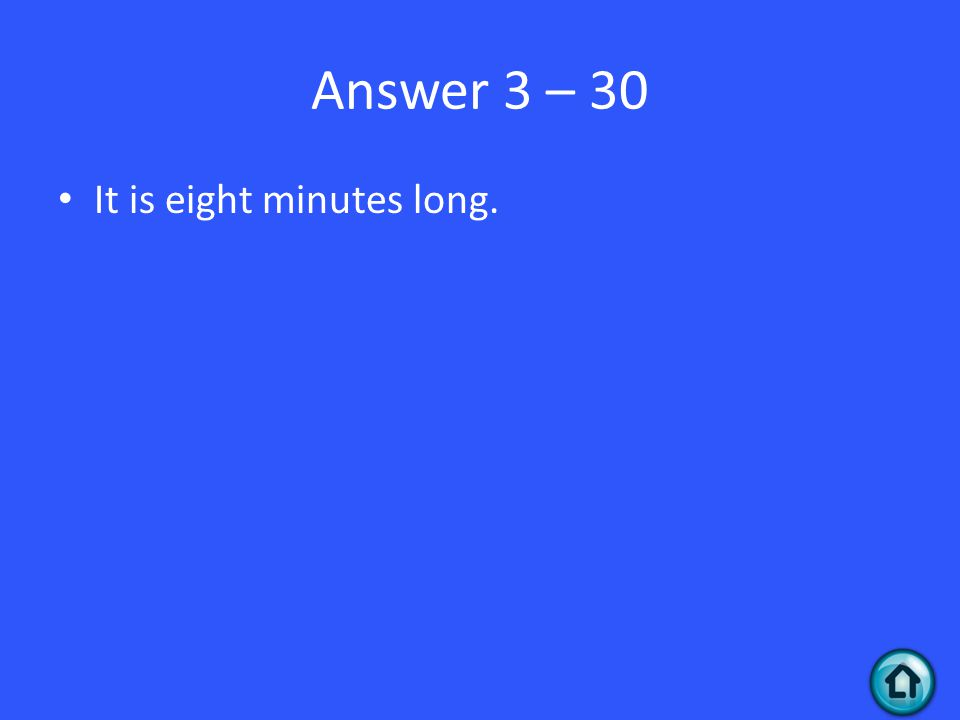 Answer 3 – 30 It is eight minutes long.