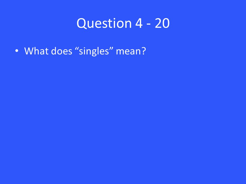 Question 4 - 20 What does singles mean