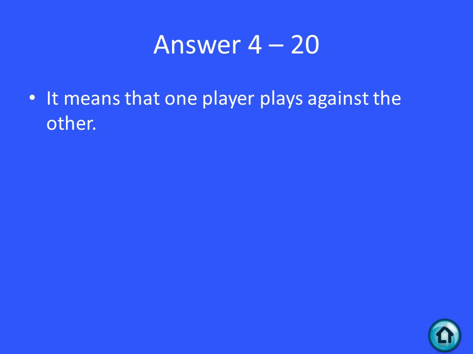 Answer 4 – 20 It means that one player plays against the other.
