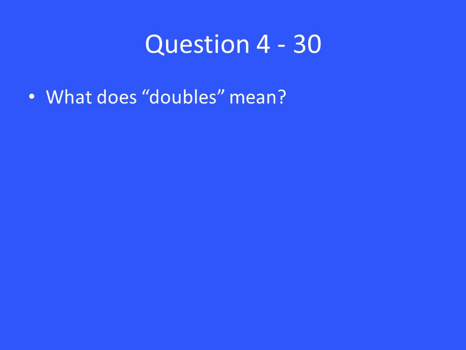 Question 4 - 30 What does doubles mean