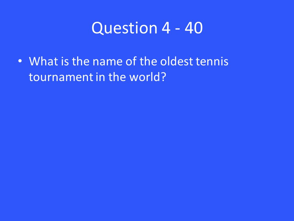 Question 4 - 40 What is the name of the oldest tennis tournament in the world