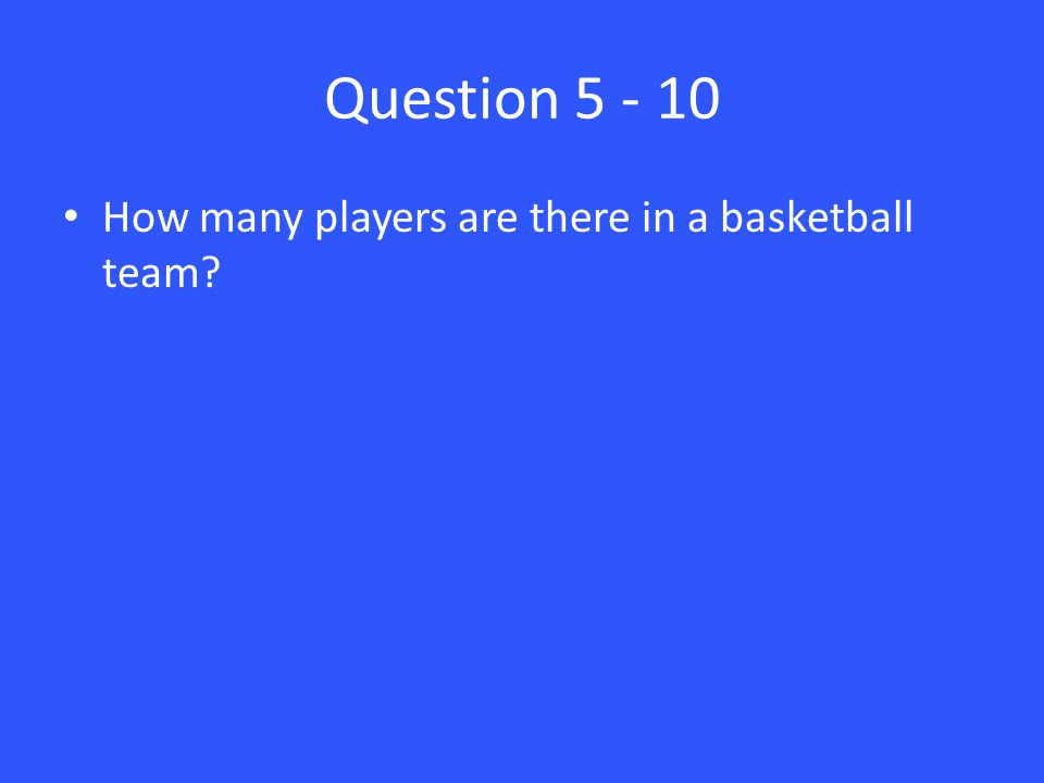 Question 5 - 10 How many players are there in a basketball team