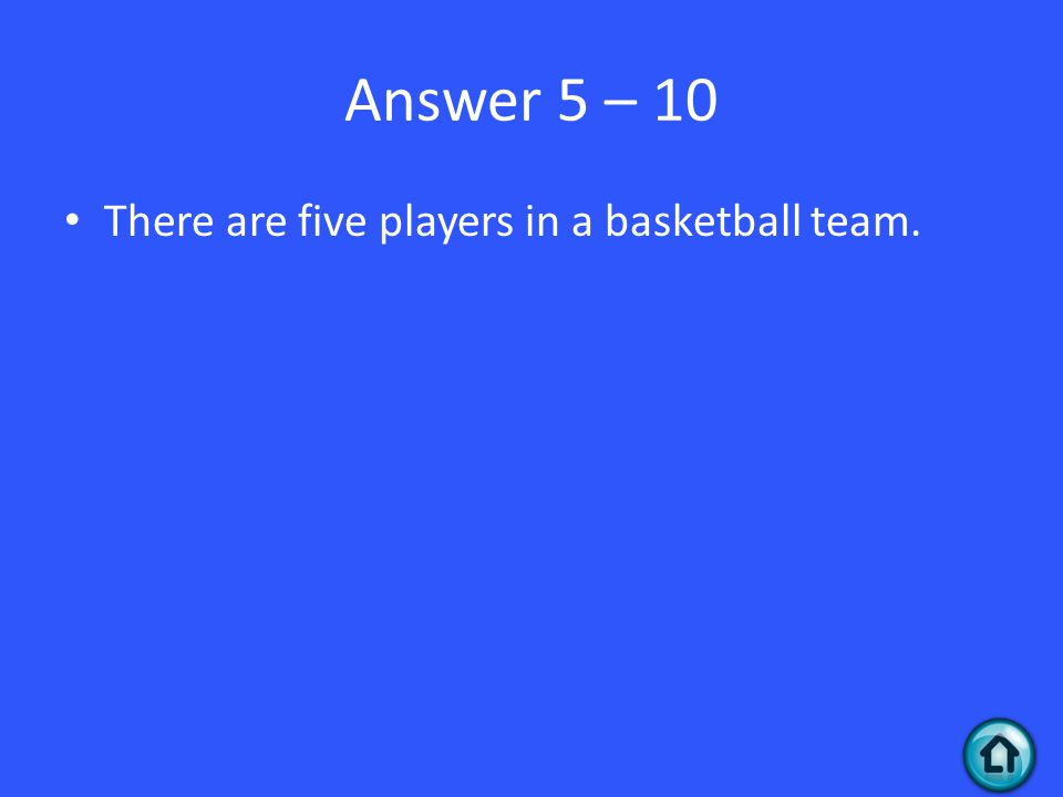 Answer 5 – 10 There are five players in a basketball team.