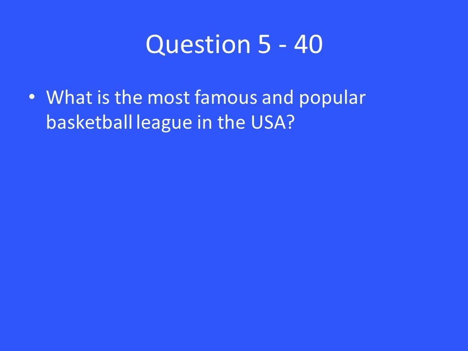 Question 5 - 40 What is the most famous and popular basketball league in the USA