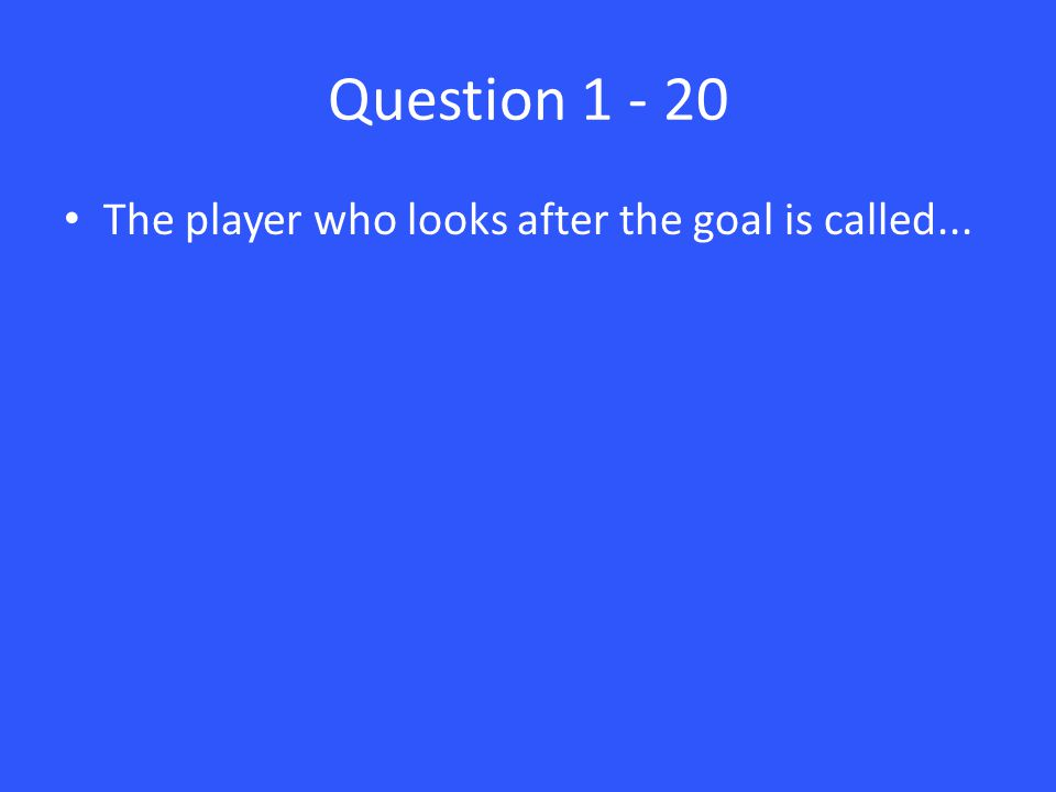 Question 1 - 20 The player who looks after the goal is called...