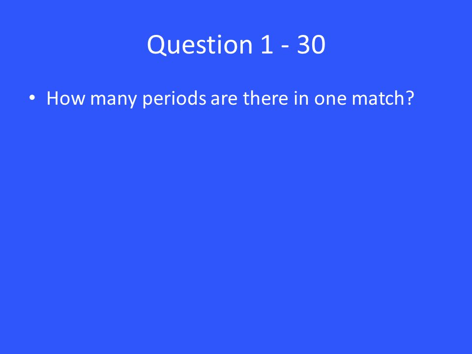 Answer 1 – 30 There are two periods in a match.