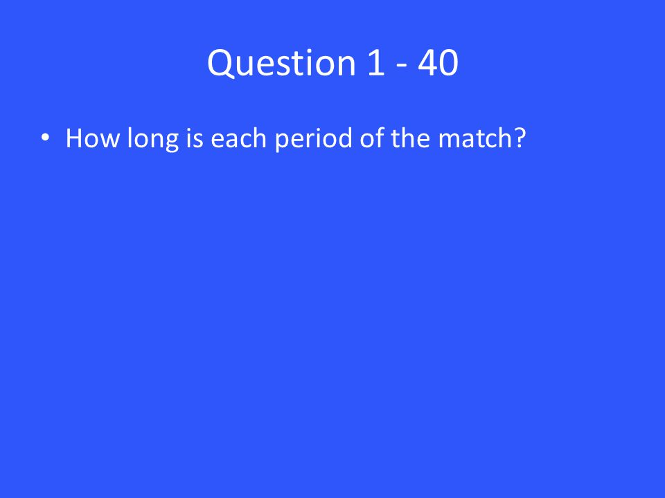 Question 1 - 40 How long is each period of the match