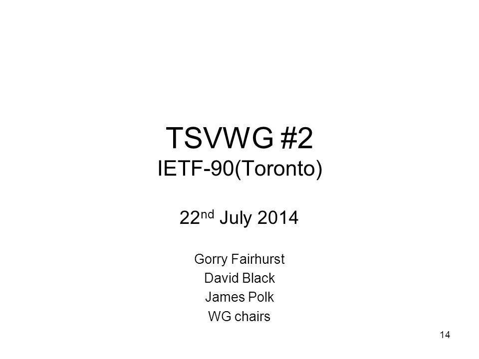 TSVWG #2 IETF-90(Toronto) 22 nd July 2014 Gorry Fairhurst David Black James Polk WG chairs 14