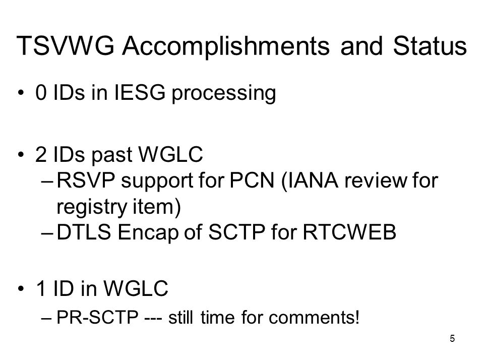 TSVWG Accomplishments and Status 0 IDs in IESG processing 2 IDs past WGLC –RSVP support for PCN (IANA review for registry item) –DTLS Encap of SCTP for RTCWEB 1 ID in WGLC –PR-SCTP --- still time for comments.