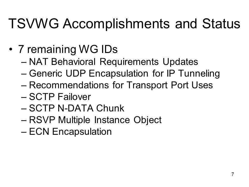7 remaining WG IDs –NAT Behavioral Requirements Updates –Generic UDP Encapsulation for IP Tunneling –Recommendations for Transport Port Uses –SCTP Failover –SCTP N-DATA Chunk –RSVP Multiple Instance Object –ECN Encapsulation TSVWG Accomplishments and Status 7