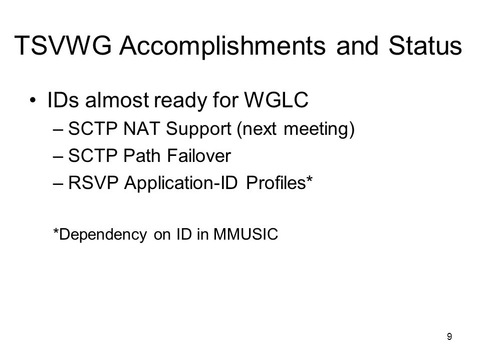 TSVWG Accomplishments and Status IDs almost ready for WGLC –SCTP NAT Support (next meeting) –SCTP Path Failover –RSVP Application-ID Profiles* *Dependency on ID in MMUSIC 9