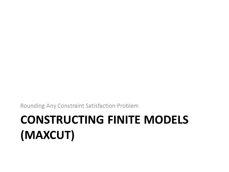 CONSTRUCTING FINITE MODELS (MAXCUT) Rounding Any Constraint Satisfaction Problem