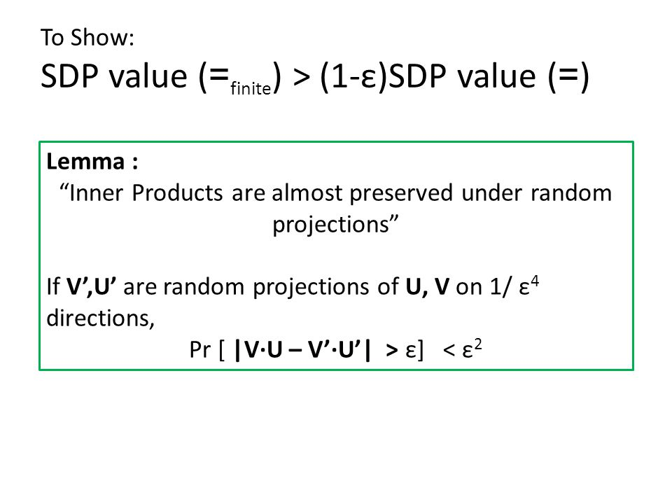 To Show: SDP value ( = finite ) > (1-ε)SDP value ( = ) Lemma : Inner Products are almost preserved under random projections If V',U' are random projections of U, V on 1/ ε 4 directions, Pr [ |V∙U – V'∙U'| > ε] < ε 2