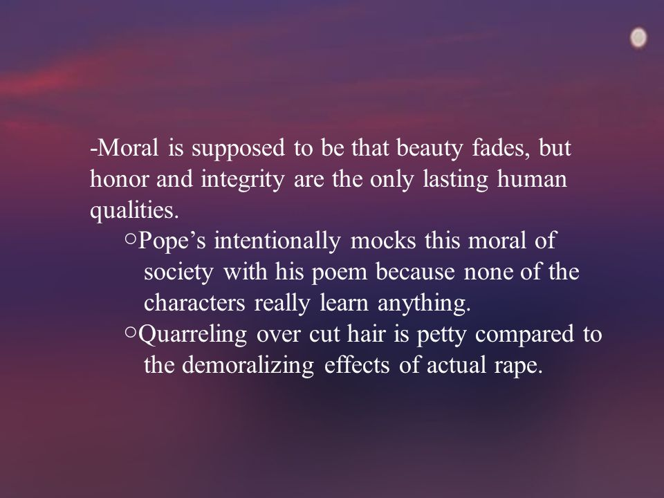 -Moral is supposed to be that beauty fades, but honor and integrity are the only lasting human qualities.