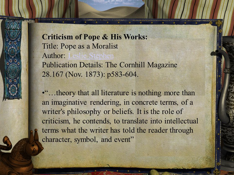 Criticism of Pope & His Works: Title: Pope as a Moralist Author: Leslie StephenLeslie Stephen Publication Details: The Cornhill Magazine 28.167 (Nov.