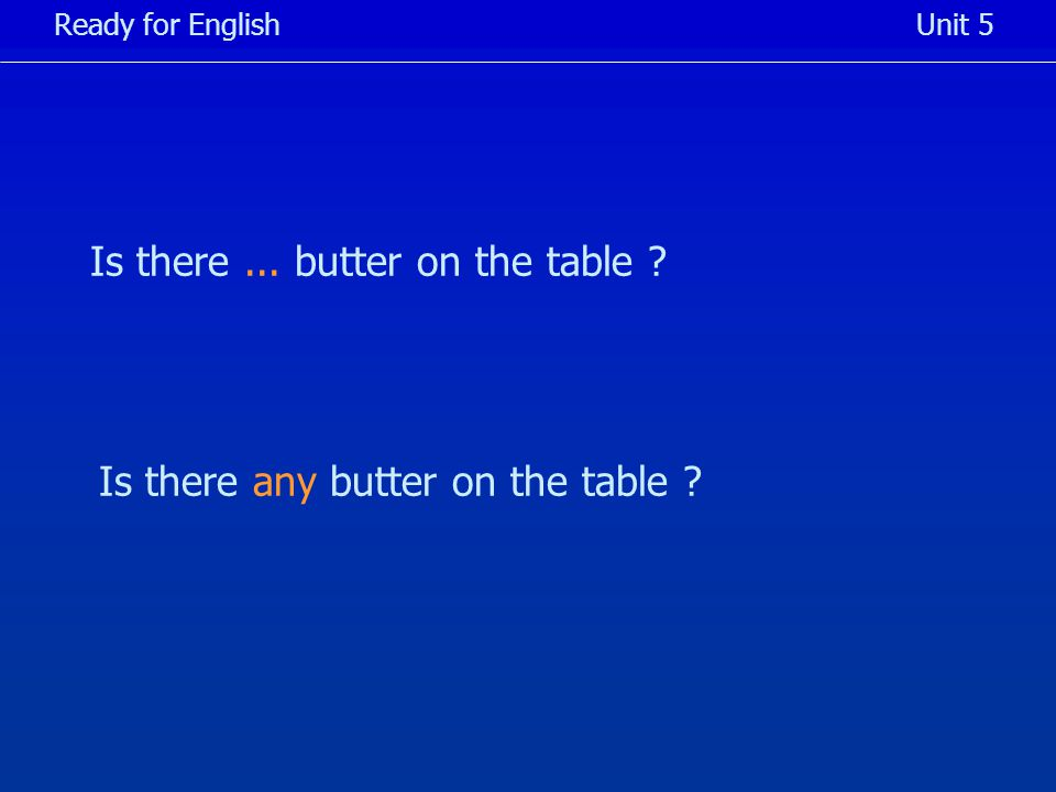Is there... butter on the table Ready for EnglishUnit 5 Is there any butter on the table