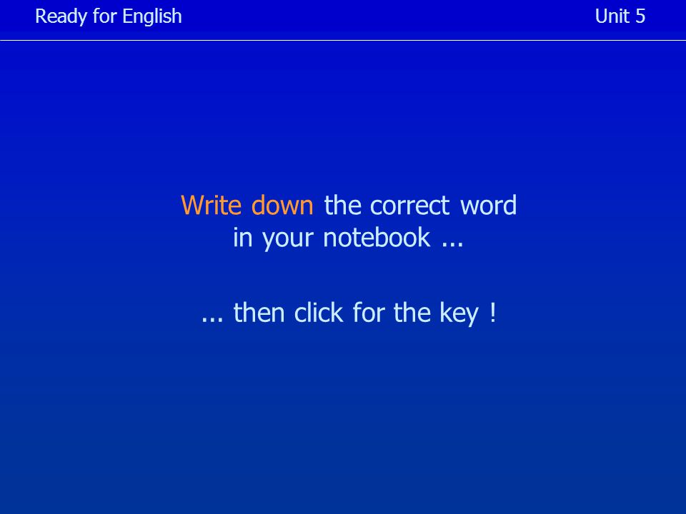 Write down the correct word in your notebook... Ready for EnglishUnit 5... then click for the key !