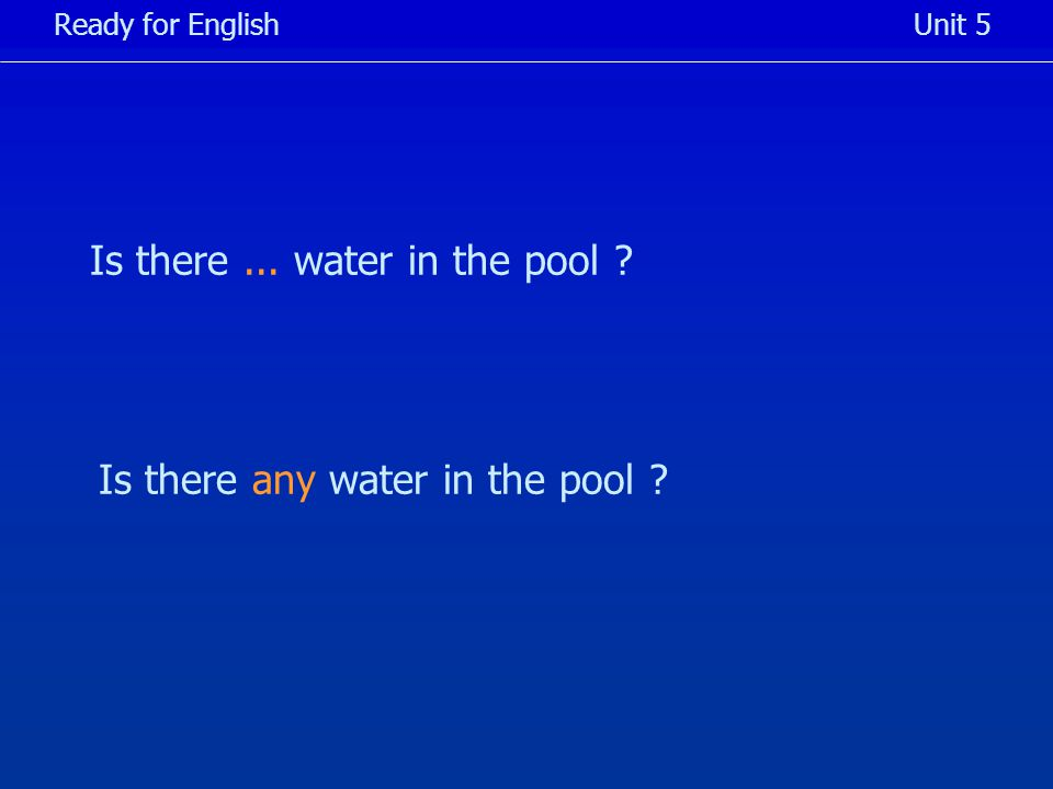 Is there... water in the pool Ready for EnglishUnit 5 Is there any water in the pool