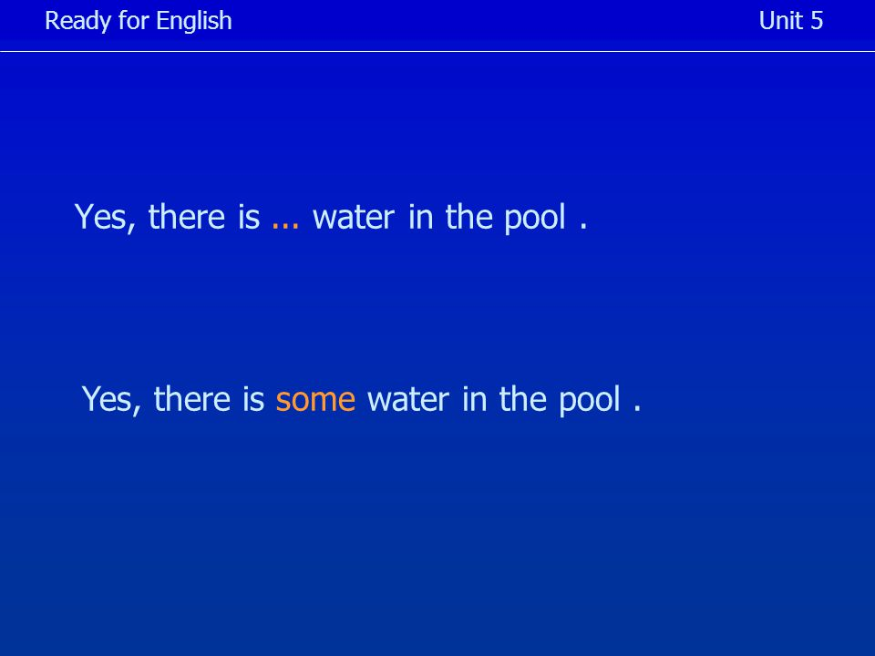 Yes, there is... water in the pool. Ready for EnglishUnit 5 Yes, there is some water in the pool.