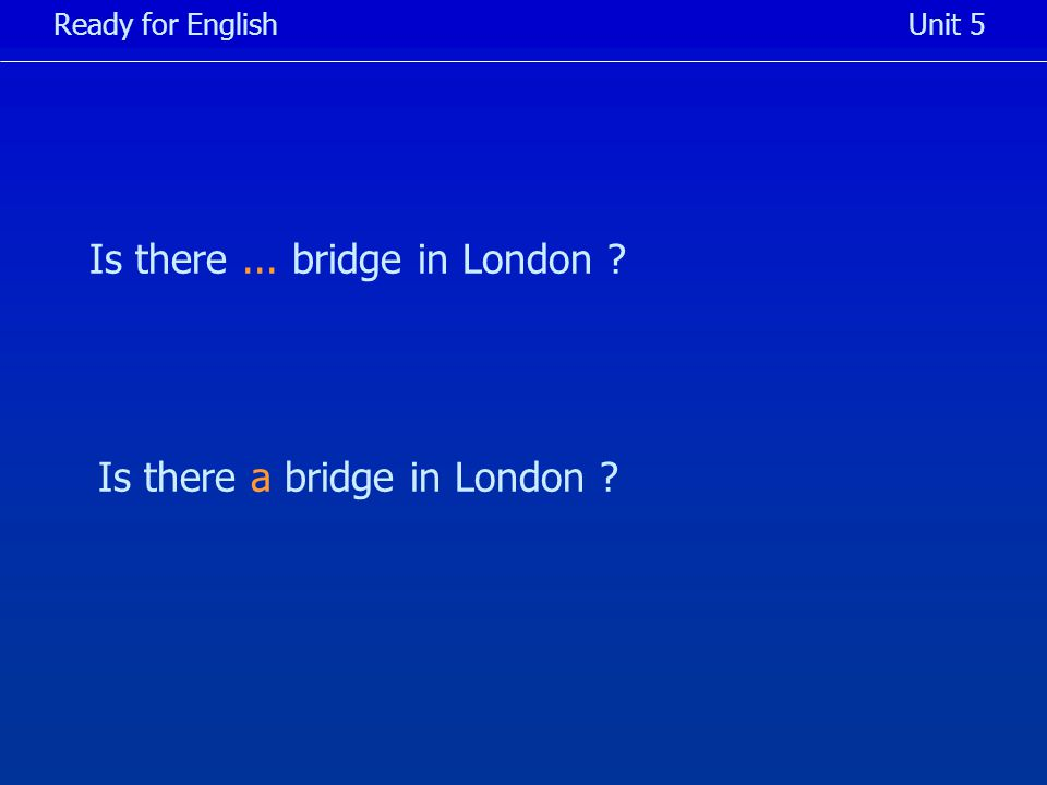 Is there... bridge in London Ready for EnglishUnit 5 Is there a bridge in London