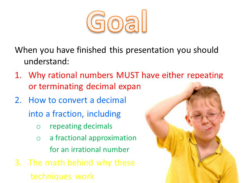 When you have finished this presentation you should understand: 1.Why rational numbers MUST have either repeating or terminating decimal expansions 2.