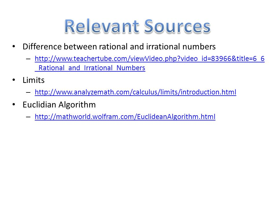 Difference between rational and irrational numbers – http://www.teachertube.com/viewVideo.php?video_id=83966&title=6_6 _Rational_and_Irrational_Numbers http://www.teachertube.com/viewVideo.php?video_id=83966&title=6_6 _Rational_and_Irrational_Numbers Limits – http://www.analyzemath.com/calculus/limits/introduction.html http://www.analyzemath.com/calculus/limits/introduction.html Euclidian Algorithm – http://mathworld.wolfram.com/EuclideanAlgorithm.html http://mathworld.wolfram.com/EuclideanAlgorithm.html