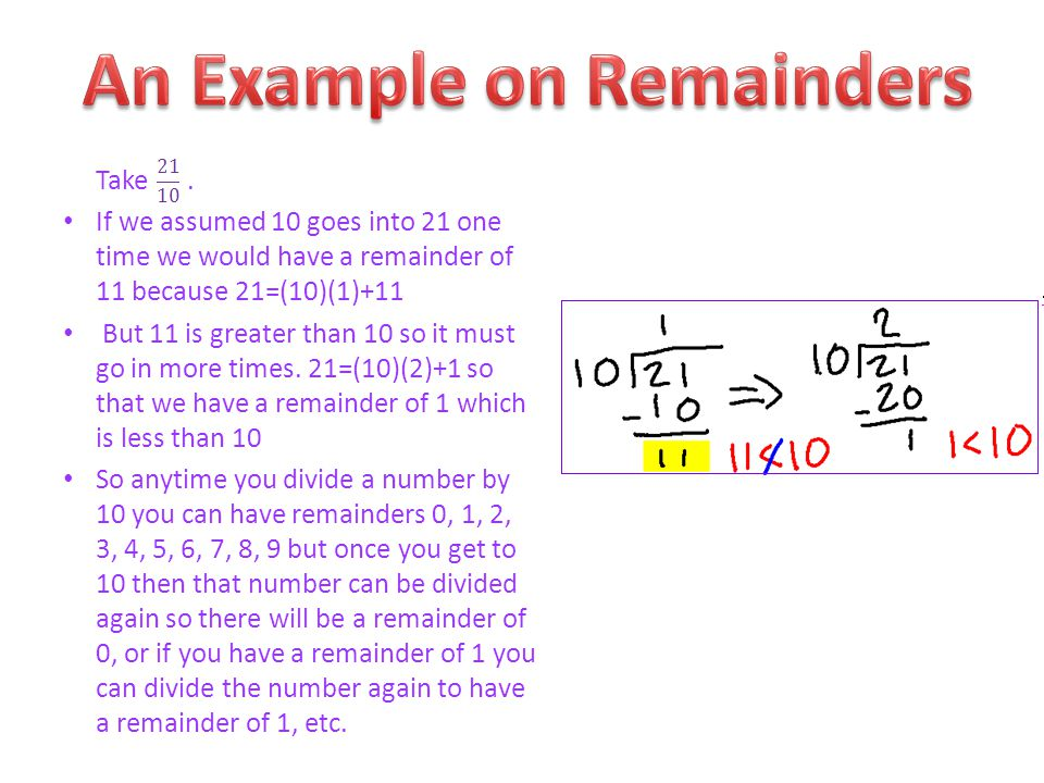 Take. If we assumed 10 goes into 21 one time we would have a remainder of 11 because 21=(10)(1)+11 But 11 is greater than 10 so it must go in more tim