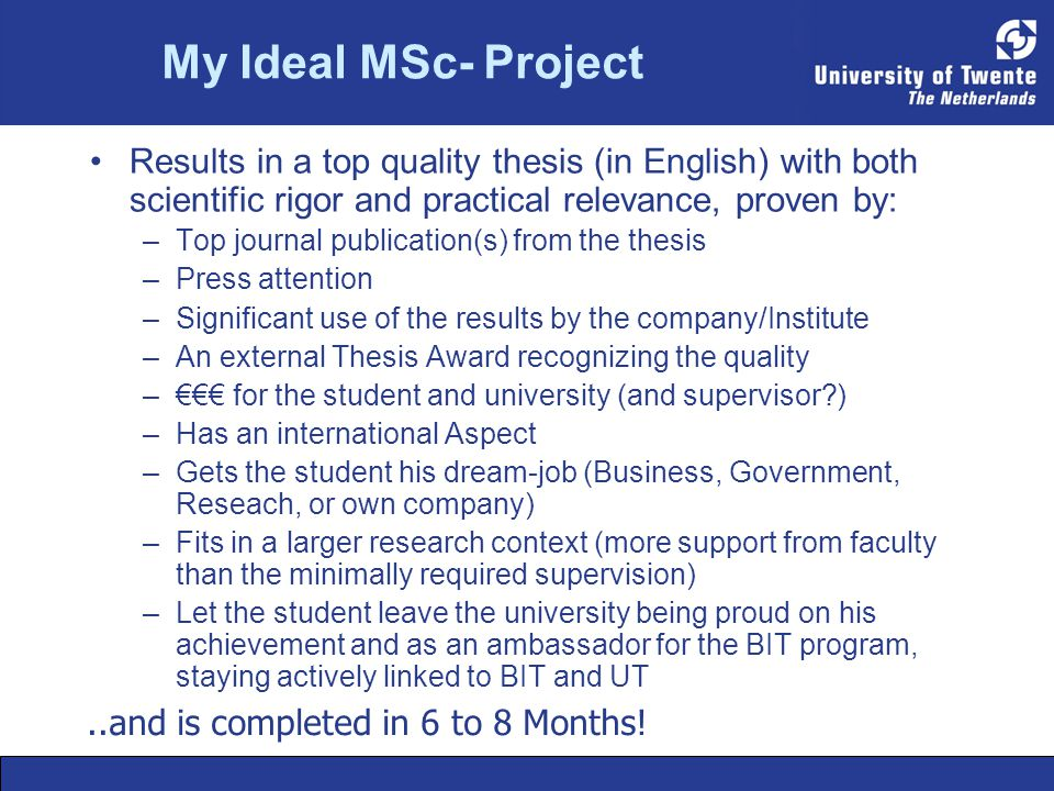 My Ideal MSc- Project Results in a top quality thesis (in English) with both scientific rigor and practical relevance, proven by: –Top journal publication(s) from the thesis –Press attention –Significant use of the results by the company/Institute –An external Thesis Award recognizing the quality –€€€ for the student and university (and supervisor?) –Has an international Aspect –Gets the student his dream-job (Business, Government, Reseach, or own company) –Fits in a larger research context (more support from faculty than the minimally required supervision) –Let the student leave the university being proud on his achievement and as an ambassador for the BIT program, staying actively linked to BIT and UT..and is completed in 6 to 8 Months!