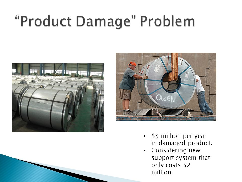 $3 million per year in damaged product. Considering new support system that only costs $2 million.