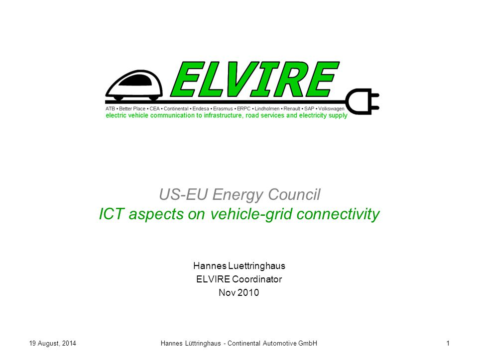 19 August, 2014Hannes Lüttringhaus - Continental Automotive GmbH1 US-EU Energy Council ICT aspects on vehicle-grid connectivity Hannes Luettringhaus ELVIRE Coordinator Nov 2010