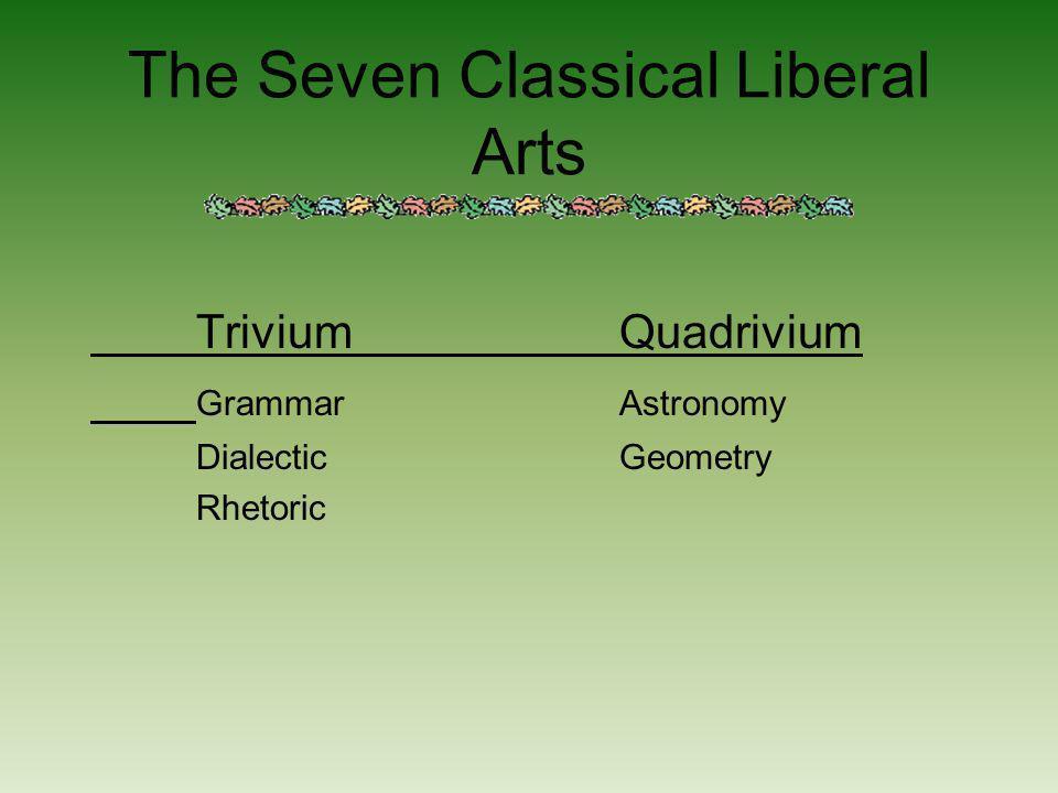 The Seven Classical Liberal Arts TriviumQuadrivium GrammarAstronomy DialecticGeometry Rhetoric